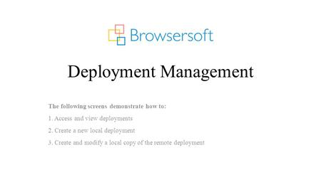 Deployment Management The following screens demonstrate how to: 1. Access and view deployments 2. Create a new local deployment 3. Create and modify a.