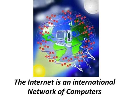 The Internet is an international Network of Computers.