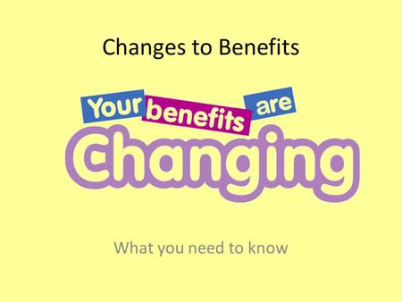 Changes to Benefits What you need to know. Introduction There are lots of changes that are happening to benefits This is because the government wants.