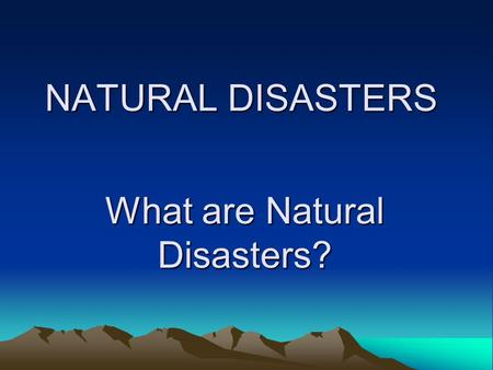 What are Natural Disasters? NATURAL DISASTERS. The World is always changing. Natural disasters are changes which are so great they may cause damage to.