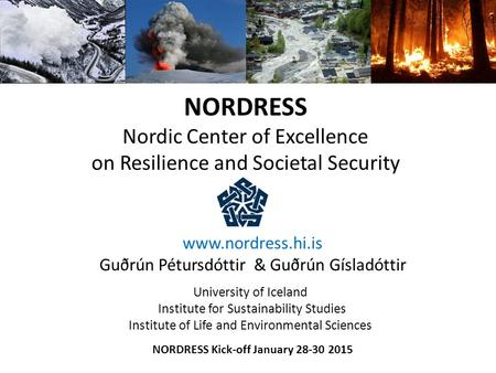 NORDRESS Nordic Center of Excellence on Resilience and Societal Security www.nordress.hi.is Guðrún Pétursdóttir & Guðrún Gísladóttir University of Iceland.
