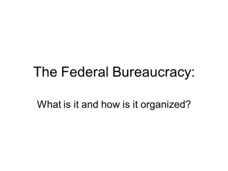 The Federal Bureaucracy: What is it and how is it organized?