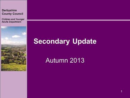 Derbyshire County Council Children and Younger Adults Department Secondary Update Autumn 2013 1.