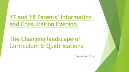 Y7 and Y8 Parents' Information and Consultation Evening. The Changing landscape of Curriculum & Qualifications September 2014.