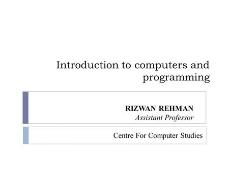 Introduction to computers and programming RIZWAN REHMAN Assistant Professor Centre For Computer Studies.