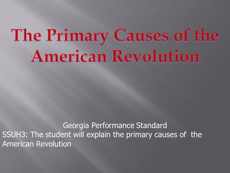 Georgia Performance Standard SSUH3: The student will explain the primary causes of the American Revolution.
