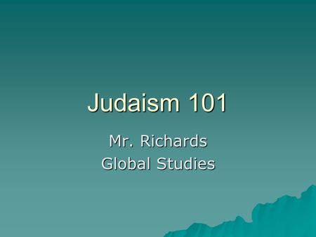 Judaism 101 Mr. Richards Global Studies. According to most historians, Judaism began around 2000 BC when Abraham made divine covenant with God. Because.