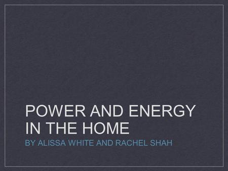 POWER AND ENERGY IN THE HOME BY ALISSA WHITE AND RACHEL SHAH.