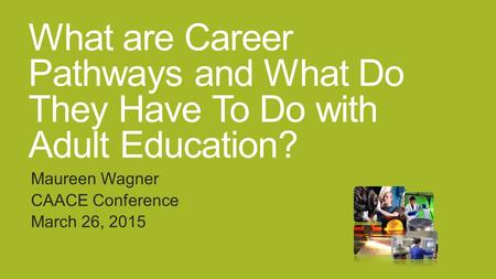 What are Career Pathways and What Do They Have To Do with Adult Education? Maureen Wagner CAACE Conference March 26, 2015.