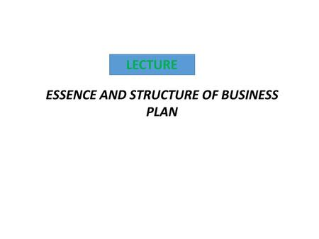 LECTURE ESSENCE AND STRUCTURE OF BUSINESS PLAN. 1.The concept of business – plan 2.Contents (parts) of business plan.