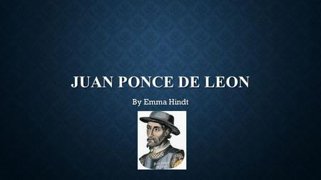 JUAN PONCE DE LEON By Emma Hindt JUAN PONCE DE LEON WAS A YOUNG SAILOR FOR CHRISTOPHER COLUMBUS IN HIS SECOND VOYAGE TO THE NEW WORLD.