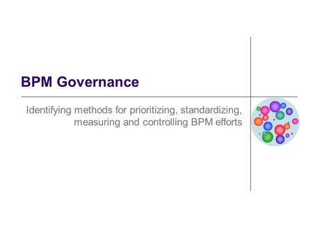 BPM Governance Identifying methods for prioritizing, standardizing, measuring and controlling BPM efforts.