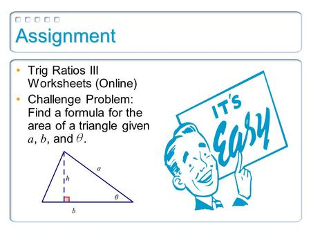 Assignment Trig Ratios III Worksheets (Online) Challenge Problem: Find a formula for the area of a triangle given a, b, and.