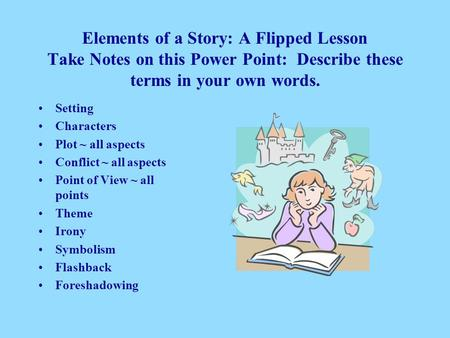 Elements of a Story: A Flipped Lesson Take Notes on this Power Point: Describe these terms in your own words. Setting Characters Plot ~ all aspects Conflict.