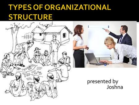 Presented by Joshna.  Definition  The ways in which an organization divides it tasks and then coordinates them.