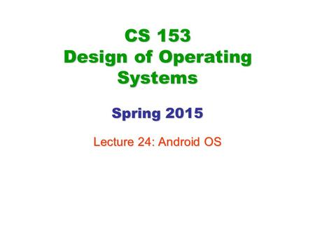 CS 153 Design of Operating Systems Spring 2015 Lecture 24: Android OS.