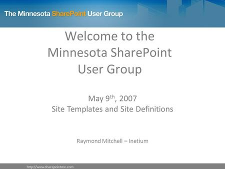 Welcome to the Minnesota SharePoint User Group May 9 th, 2007 Site Templates and Site Definitions Raymond Mitchell – Inetium.