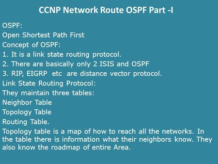 CCNP Network Route OSPF Part -I OSPF: Open Shortest Path First Concept of OSPF: 1. It is a link state routing protocol. 2. There are basically only 2 ISIS.