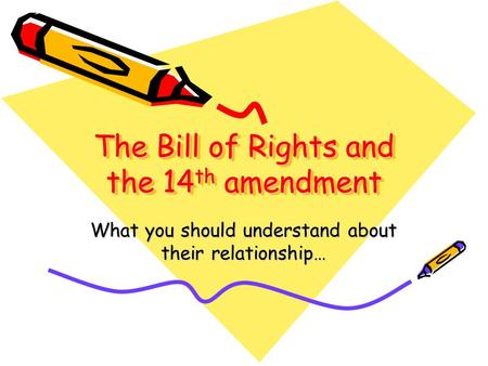 The Bill of Rights and the 14 th amendment What you should understand about their relationship…