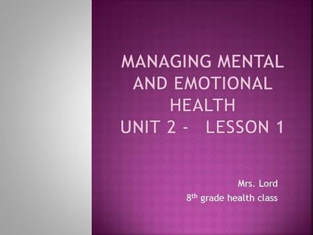 Mrs. Lord 8 th grade health class. This unit will help you learn how people experience and cope with emotions. We will discuss the effects of physical.