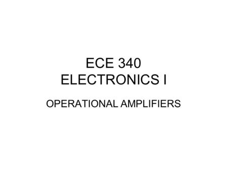 ECE 340 ELECTRONICS I OPERATIONAL AMPLIFIERS. OPERATIONAL AMPLIFIER THEORY OF OPERATION CHARACTERISTICS CONFIGURATIONS.