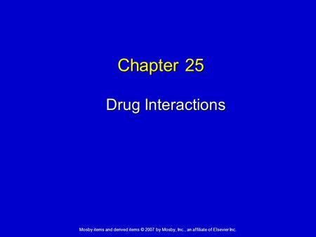 Mosby items and derived items © 2007 by Mosby, Inc., an affiliate of Elsevier Inc. Chapter 25 Drug Interactions.