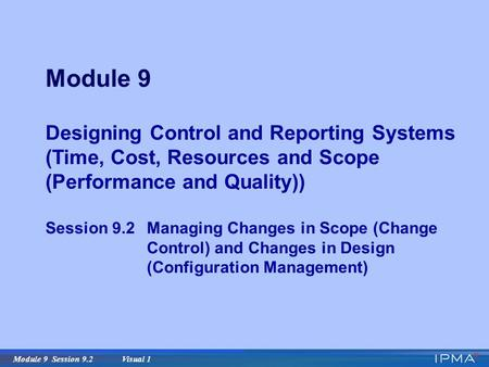 Module 9 Session 9.2 Visual 1 Module 9 Designing Control and Reporting Systems (Time, Cost, Resources and Scope (Performance and Quality)) Session 9.2Managing.