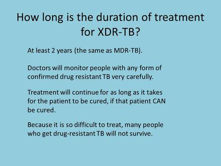 How long is the duration of treatment for XDR-TB? At least 2 years (the same as MDR-TB). Doctors will monitor people with any form of confirmed drug resistant.