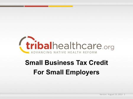 Small Business Tax Credit For Small Employers Version: August 23, 2013 1.