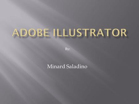 Minard Saladino By:. Introduction: Illustrator is a vector-based imaging program. Unlike PhotoShop, which deals in pixels (raster images), this one deals.
