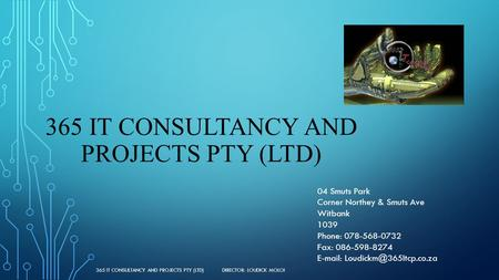 365 IT CONSULTANCY AND PROJECTS PTY (LTD) 04 Smuts Park Corner Northey & Smuts Ave Witbank 1039 Phone: 078-568-0732 Fax: 086-598-8274