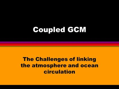 Coupled GCM The Challenges of linking the atmosphere and ocean circulation.