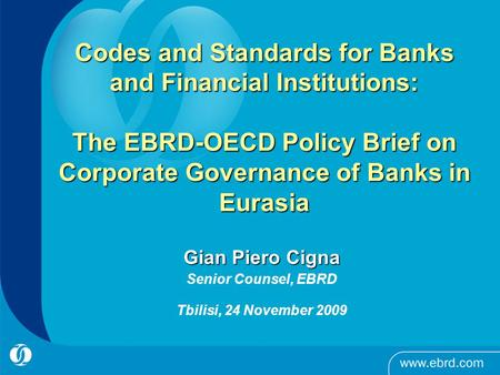 Codes and Standards for Banks and Financial Institutions: The EBRD-OECD Policy Brief on Corporate Governance of Banks in Eurasia Gian Piero Cigna Senior.