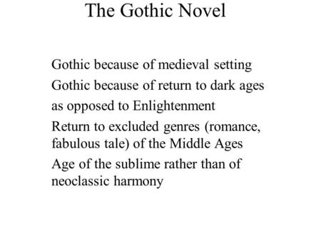 The Gothic Novel Gothic because of medieval setting Gothic because of return to dark ages as opposed to Enlightenment Return to excluded genres (romance,