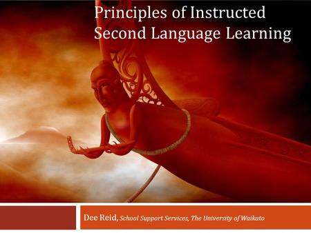 Principles of Instructed Second Language Learning Dee Reid, School Support Services, The University of Waikato.