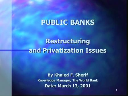 1 PUBLIC BANKS Restructuring and Privatization Issues By Khaled F. Sherif Knowledge Manager, The World Bank Date: March 13, 2001.
