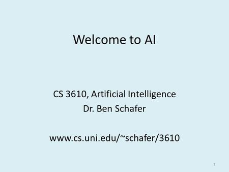 1 Welcome to AI CS 3610, Artificial Intelligence Dr. Ben Schafer www.cs.uni.edu/~schafer/3610.