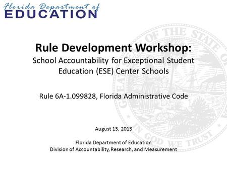Rule Development Workshop: School Accountability for Exceptional Student Education (ESE) Center Schools Rule 6A-1.099828, Florida Administrative Code August.