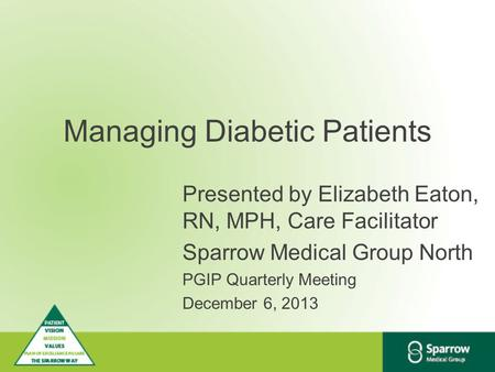 Managing Diabetic Patients Presented by Elizabeth Eaton, RN, MPH, Care Facilitator Sparrow Medical Group North PGIP Quarterly Meeting December 6, 2013.
