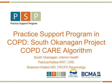 Practice Support Program in COPD: South Okanagan Project COPD CARE Algorithm South Okanagan, Interior Health Patricia Rattee RRT, CRE Shannon Walker MD,