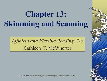 © 2005 Pearson Education, Inc. publishing as Longman Publishers Chapter 13: Skimming and Scanning Efficient and Flexible Reading, 7/e Kathleen T. McWhorter.