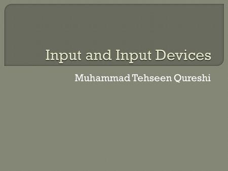 Muhammad Tehseen Qureshi.  What is input?  Input device is any hardware component that allows users to enter data and instructions  Data or instructions.