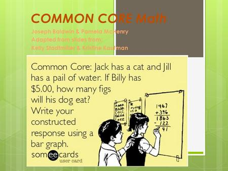 COMMON CORE Math Joseph Baldwin & Pamela McHenry Adapted from slides from: Kelly Stadtmiller & Kristine Kaufman.