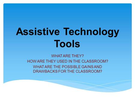 Assistive Technology Tools WHAT ARE THEY? HOW ARE THEY USED IN THE CLASSROOM? WHAT ARE THE POSSIBLE GAINS AND DRAWBACKS FOR THE CLASSROOM?