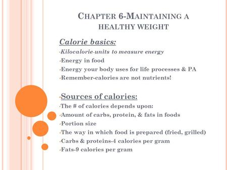 C HAPTER 6-M AINTAINING A HEALTHY WEIGHT Calorie basics: Kilocalorie-units to measure energy Energy in food Energy your body uses for life processes &