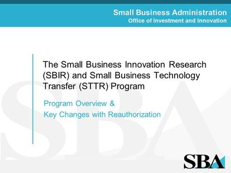 Small Business Administration Office of Investment and Innovation The Small Business Innovation Research (SBIR) and Small Business Technology Transfer.