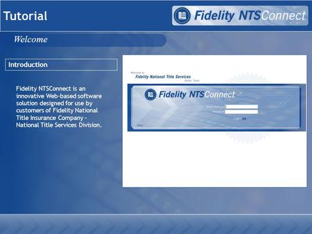 Tutorial Introduction Fidelity NTSConnect is an innovative Web-based software solution designed for use by customers of Fidelity National Title Insurance.