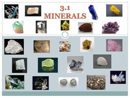 3.1 MINERALS. WHAT IS A MINERAL? Naturally occurring Inorganic Crystalline structure Solid Fixed chemical composition.