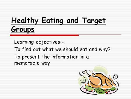 Healthy Eating and Target Groups Learning objectives:- To find out what we should eat and why? To present the information in a memorable way.
