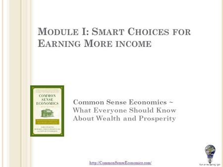M ODULE I: S MART C HOICES FOR E ARNING M ORE INCOME Common Sense Economics ~ What Everyone Should Know About Wealth and Prosperity